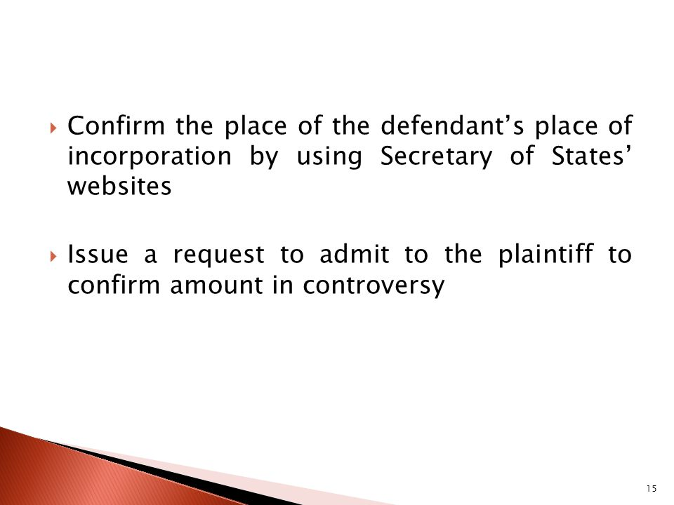 Confirm the place of the defendants place of incorporation by using Secretary of States websites Issue a request to admit to the plaintiff to confirm amount in controversy 15