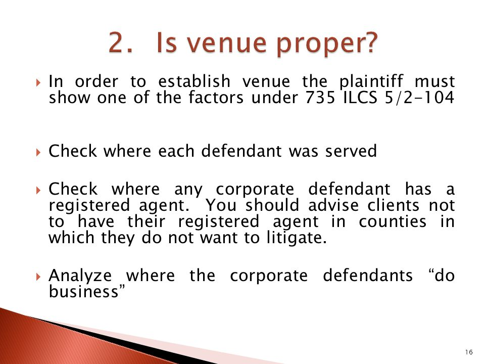 In order to establish venue the plaintiff must show one of the factors under 735 ILCS 5/2-104 Check where each defendant was served Check where any corporate defendant has a registered agent.