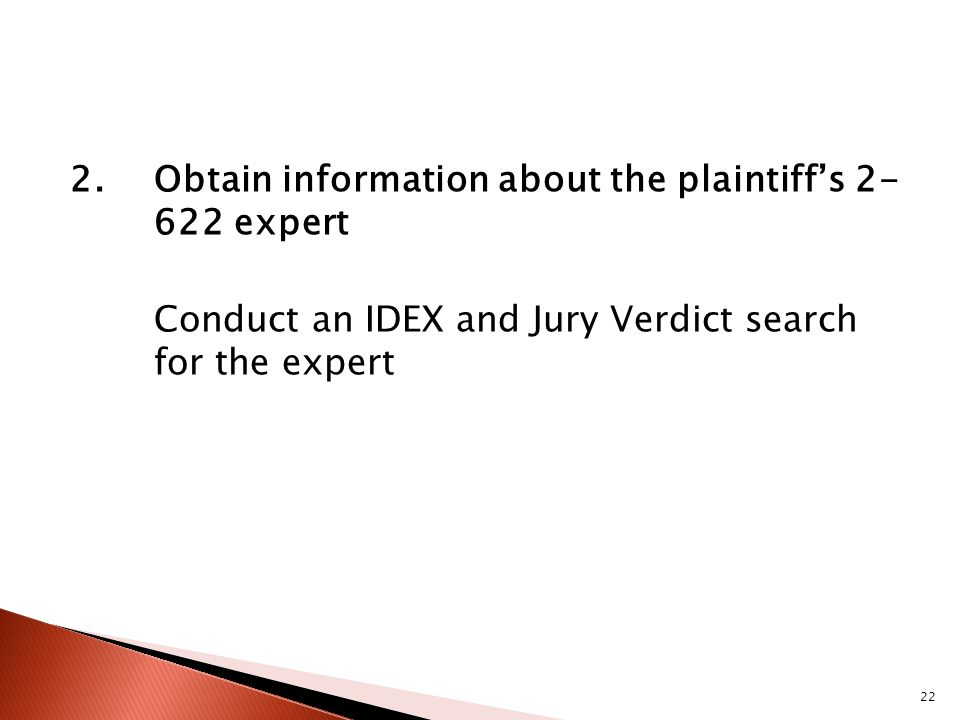 2.Obtain information about the plaintiffs expert Conduct an IDEX and Jury Verdict search for the expert 22