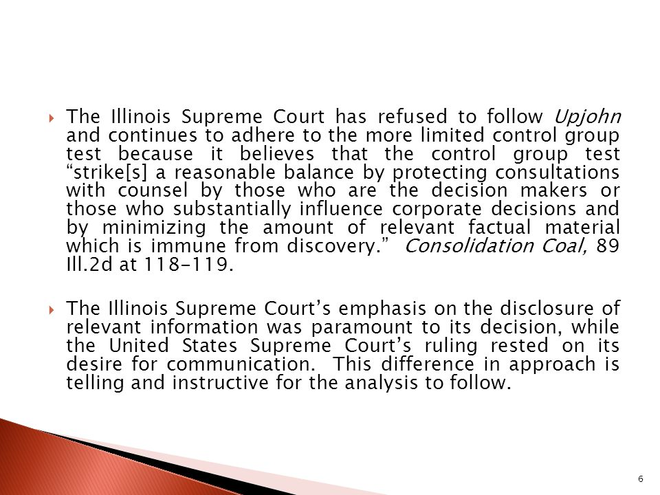 The Illinois Supreme Court has refused to follow Upjohn and continues to adhere to the more limited control group test because it believes that the control group test strike[s] a reasonable balance by protecting consultations with counsel by those who are the decision makers or those who substantially influence corporate decisions and by minimizing the amount of relevant factual material which is immune from discovery.