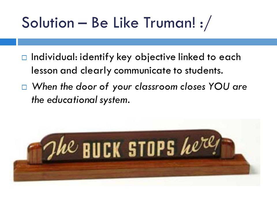 Solution – Be Like Truman! :/ Individual: identify key objective linked to each lesson and clearly communicate to students. When the door of your clas