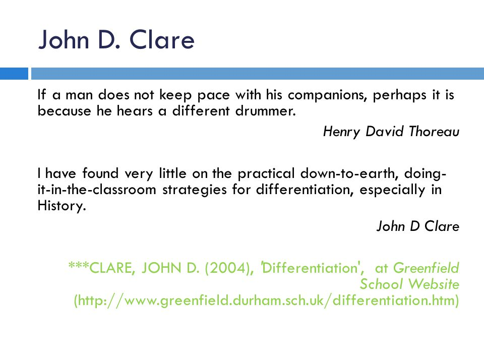 John D. Clare If a man does not keep pace with his companions, perhaps it is because he hears a different drummer. Henry David Thoreau I have found ve
