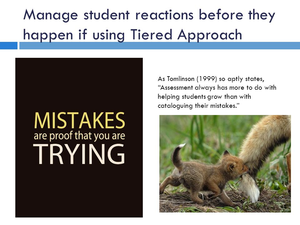 Manage student reactions before they happen if using Tiered Approach As Tomlinson (1999) so aptly states, Assessment always has more to do with helpin