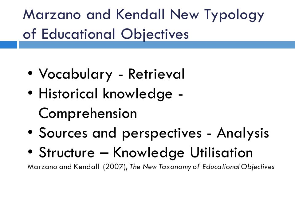 Marzano and Kendall New Typology of Educational Objectives Vocabulary - Retrieval Historical knowledge - Comprehension Sources and perspectives - Anal