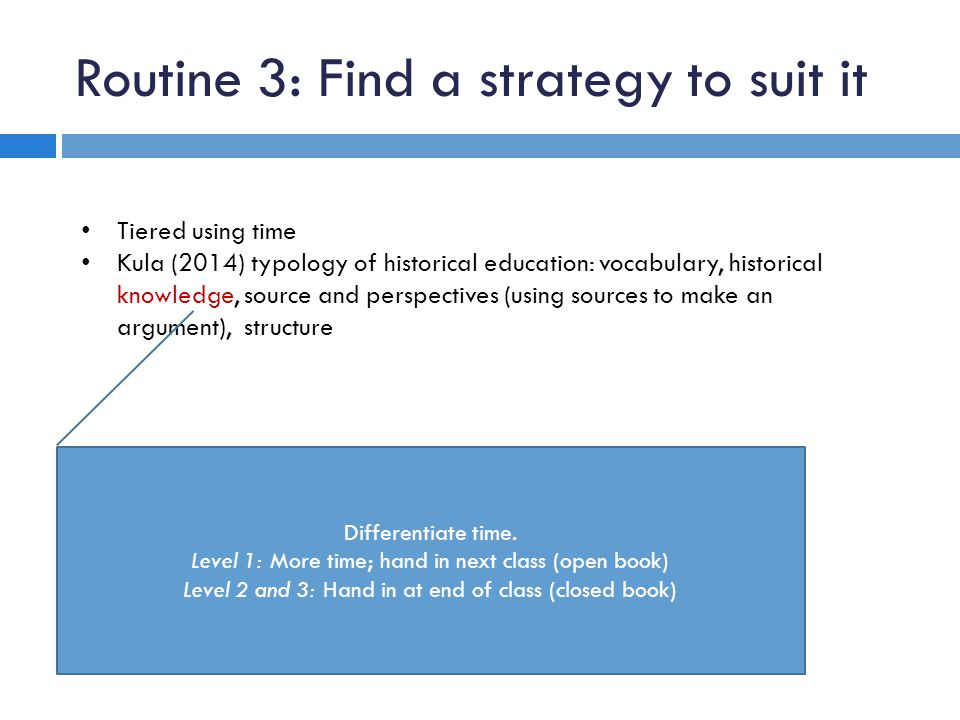 Routine 3: Find a strategy to suit it Tiered using time Kula (2014) typology of historical education: vocabulary, historical knowledge, source and per