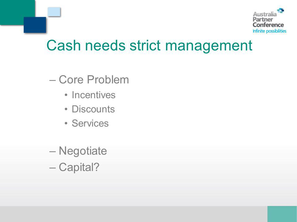 Cash needs strict management –Core Problem Incentives Discounts Services –Negotiate –Capital