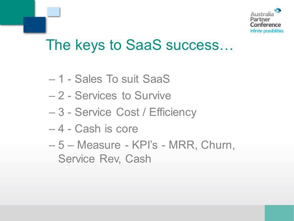 The keys to SaaS success… –1 - Sales To suit SaaS –2 - Services to Survive –3 - Service Cost / Efficiency –4 - Cash is core –5 – Measure - KPIs - MRR, Churn, Service Rev, Cash