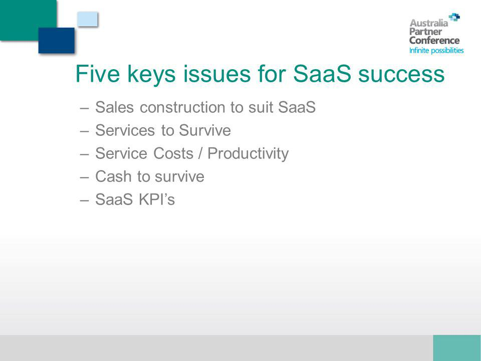 Five keys issues for SaaS success –Sales construction to suit SaaS –Services to Survive –Service Costs / Productivity –Cash to survive –SaaS KPIs