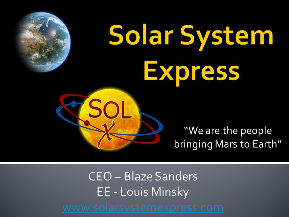 CEO – Blaze Sanders EE - Louis Minsky www.solarsystemexpress.com We are the people bringing Mars to Earth