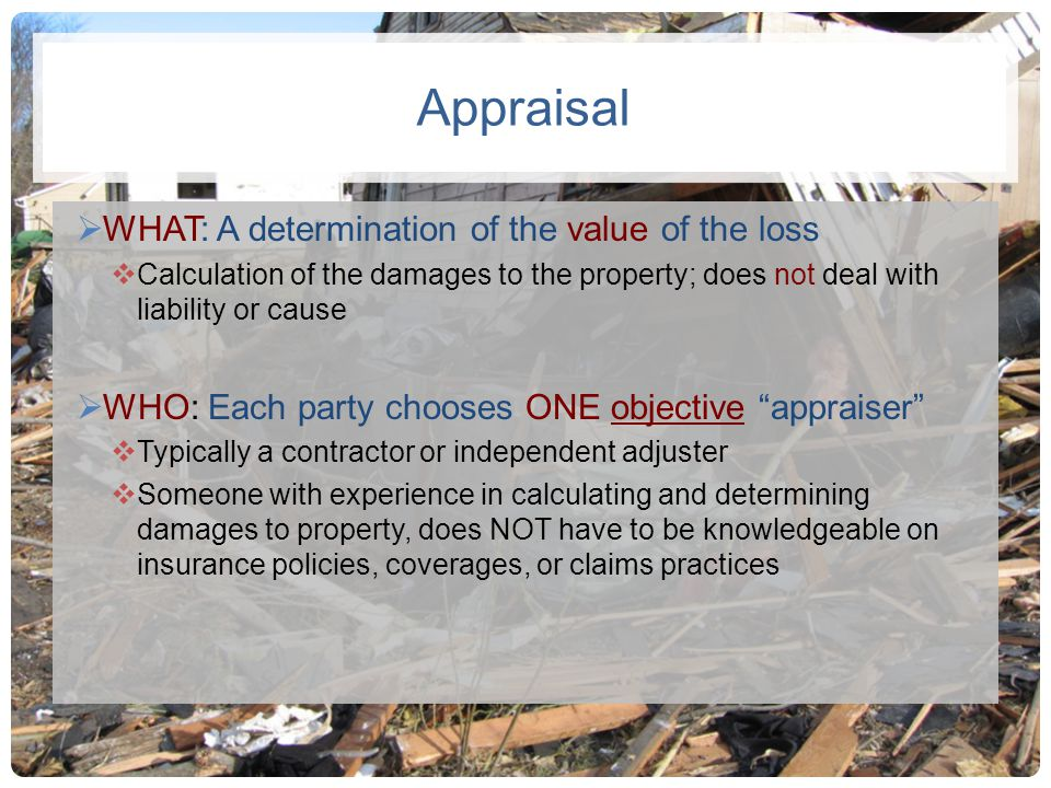 Appraisal WHAT: A determination of the value of the loss Calculation of the damages to the property; does not deal with liability or cause WHO: Each p