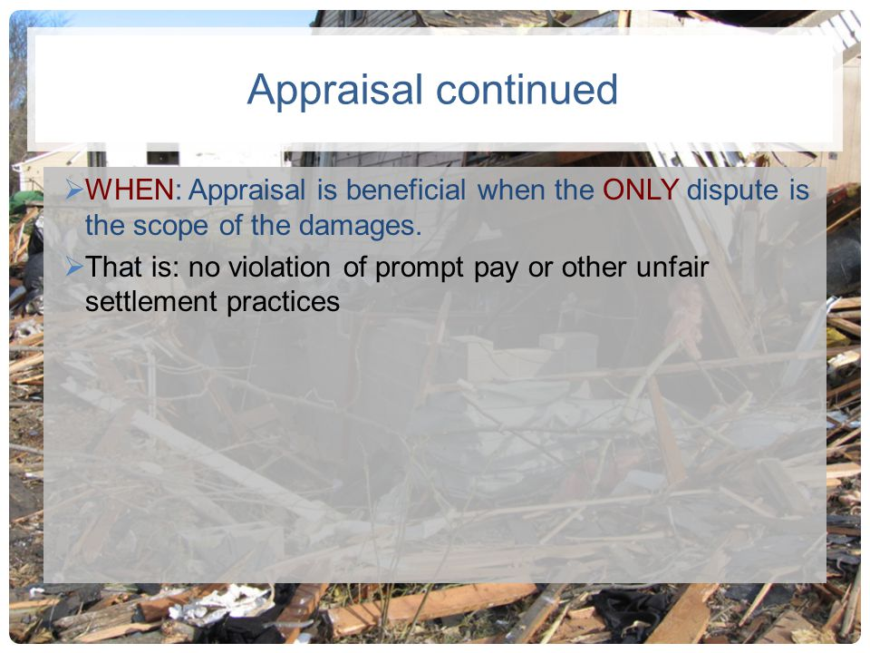 Appraisal continued WHEN: Appraisal is beneficial when the ONLY dispute is the scope of the damages. That is: no violation of prompt pay or other unfa