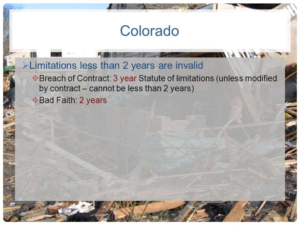 Colorado Limitations less than 2 years are invalid Breach of Contract: 3 year Statute of limitations (unless modified by contract – cannot be less tha
