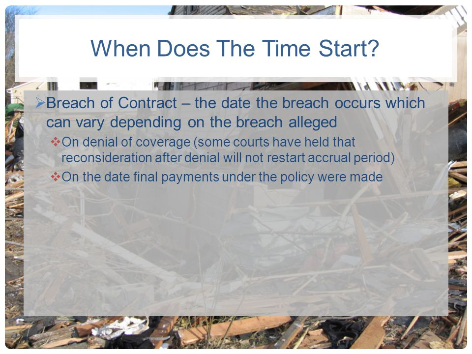 When Does The Time Start? Breach of Contract – the date the breach occurs which can vary depending on the breach alleged On denial of coverage (some c
