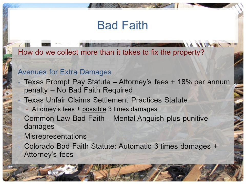 Bad Faith How do we collect more than it takes to fix the property? Avenues for Extra Damages -Texas Prompt Pay Statute – Attorneys fees + 18% per ann