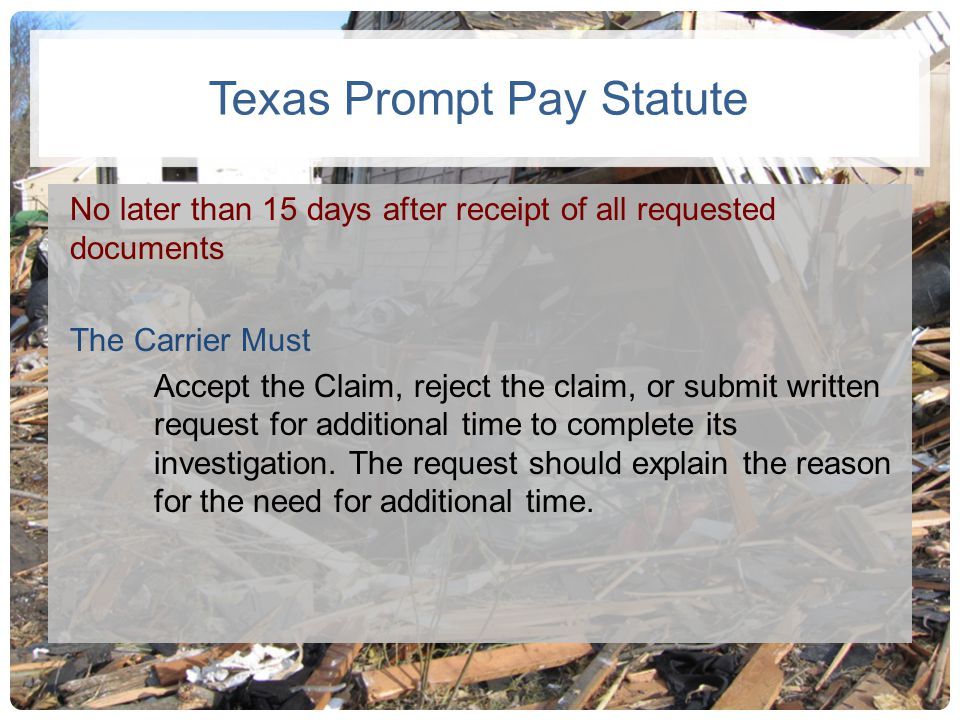 Texas Prompt Pay Statute No later than 15 days after receipt of all requested documents The Carrier Must Accept the Claim, reject the claim, or submit