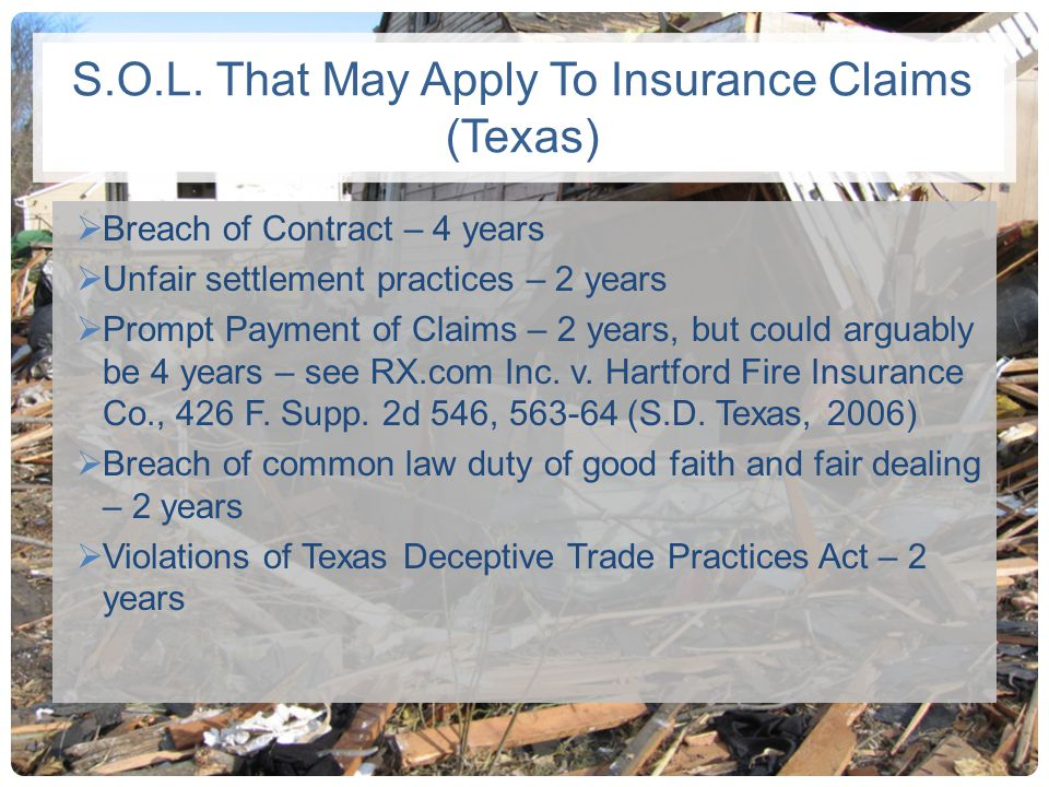 S.O.L. That May Apply To Insurance Claims (Texas) Breach of Contract – 4 years Unfair settlement practices – 2 years Prompt Payment of Claims – 2 year