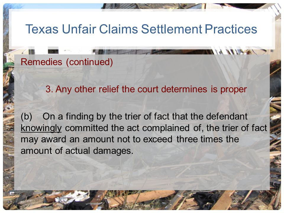 Texas Unfair Claims Settlement Practices Remedies (continued) 3. Any other relief the court determines is proper (b) On a finding by the trier of fact