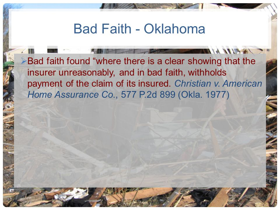 Bad Faith - Oklahoma Bad faith found where there is a clear showing that the insurer unreasonably, and in bad faith, withholds payment of the claim of