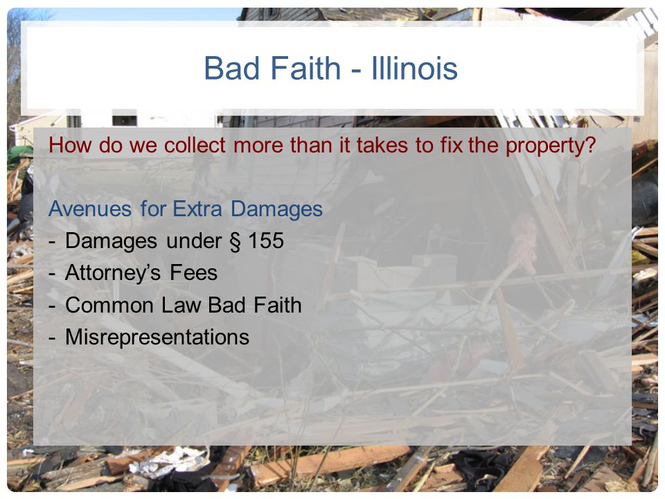 Bad Faith - Illinois How do we collect more than it takes to fix the property? Avenues for Extra Damages -Damages under § 155 -Attorneys Fees -Common
