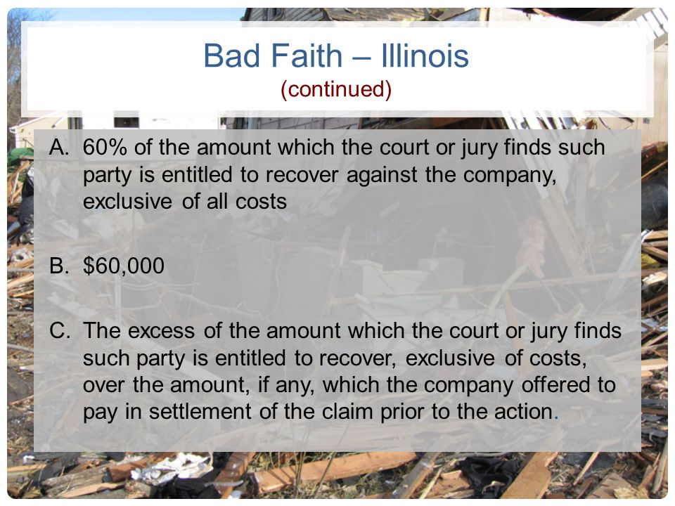 Bad Faith – Illinois (continued) A.60% of the amount which the court or jury finds such party is entitled to recover against the company, exclusive of
