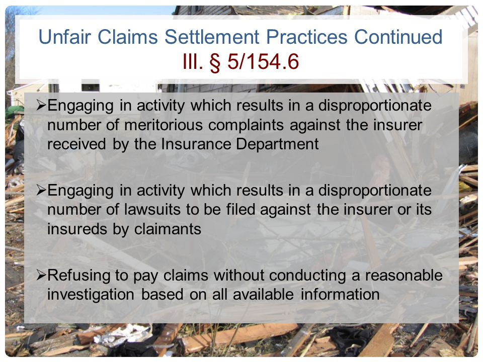 Unfair Claims Settlement Practices Continued Ill. § 5/154.6 Engaging in activity which results in a disproportionate number of meritorious complaints
