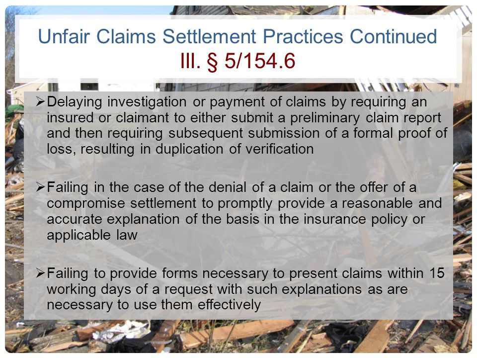 Unfair Claims Settlement Practices Continued Ill. § 5/154.6 Delaying investigation or payment of claims by requiring an insured or claimant to either