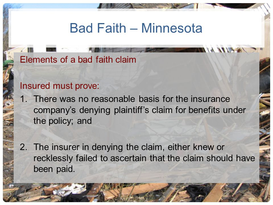 Bad Faith – Minnesota Elements of a bad faith claim Insured must prove: 1.There was no reasonable basis for the insurance companys denying plaintiffs