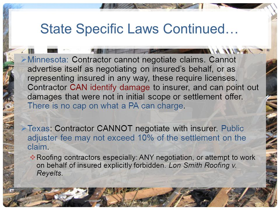State Specific Laws Continued… Minnesota: Contractor cannot negotiate claims. Cannot advertise itself as negotiating on insureds behalf, or as represe