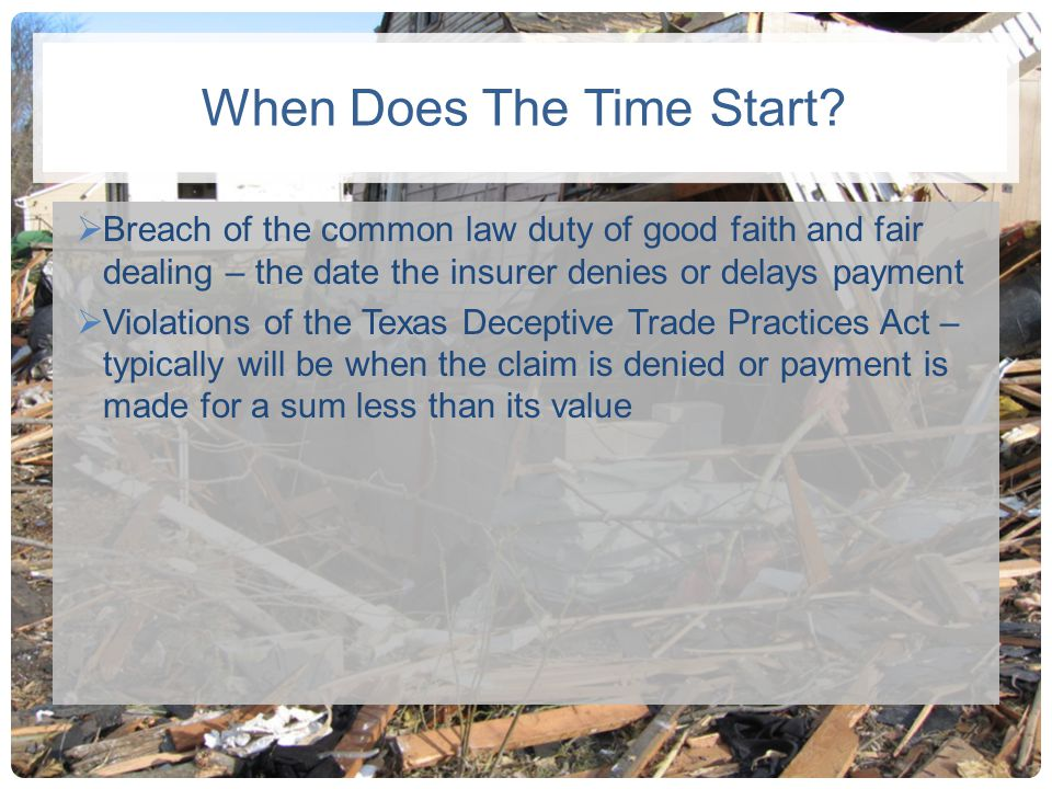 When Does The Time Start? Breach of the common law duty of good faith and fair dealing – the date the insurer denies or delays payment Violations of t