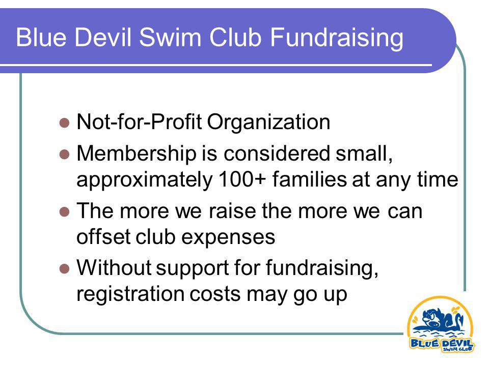 Blue Devil Swim Club Fundraising Not-for-Profit Organization Membership is considered small, approximately 100+ families at any time The more we raise the more we can offset club expenses Without support for fundraising, registration costs may go up