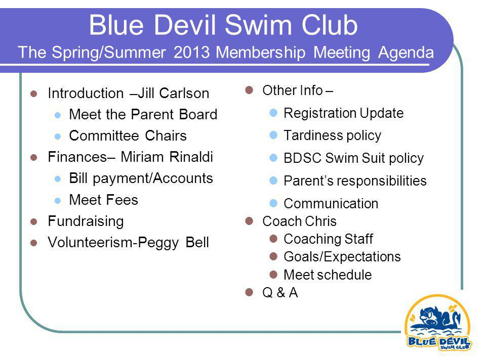 Blue Devil Swim Club The Spring/Summer 2013 Membership Meeting Agenda Introduction –Jill Carlson Meet the Parent Board Committee Chairs Finances– Miriam Rinaldi Bill payment/Accounts Meet Fees Fundraising Volunteerism-Peggy Bell Other Info – Registration Update Tardiness policy BDSC Swim Suit policy Parents responsibilities Communication Coach Chris Coaching Staff Goals/Expectations Meet schedule Q & A