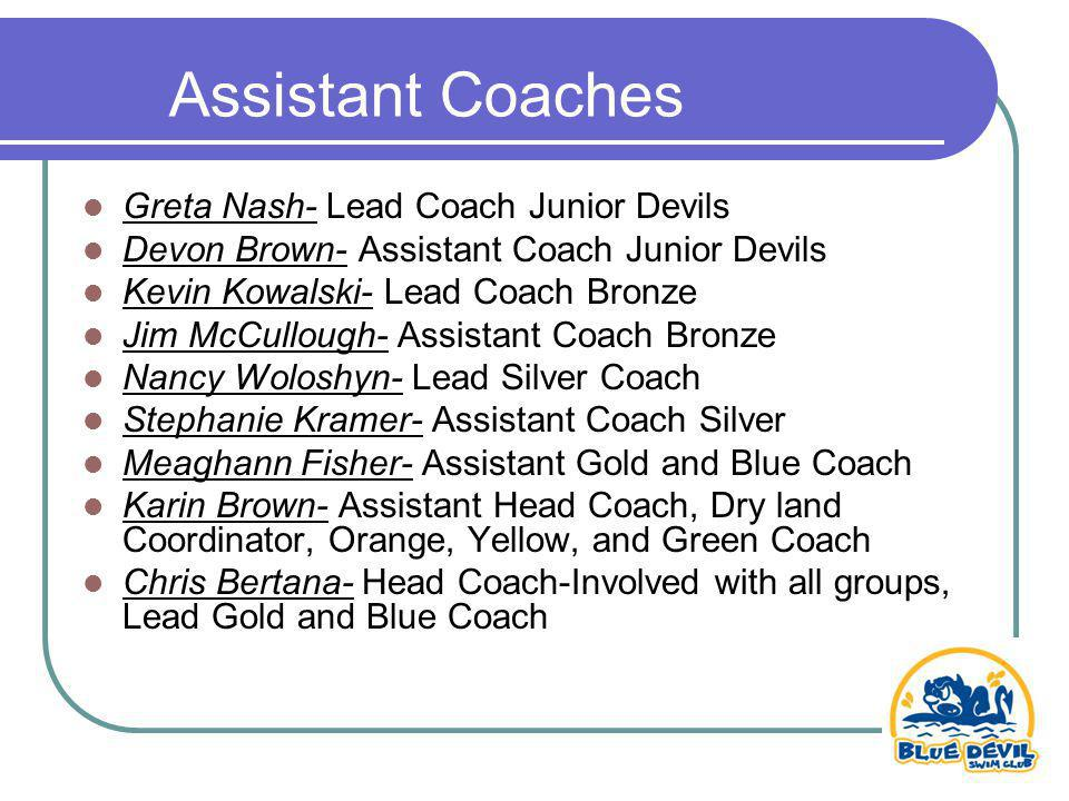 Assistant Coaches Greta Nash- Lead Coach Junior Devils Devon Brown- Assistant Coach Junior Devils Kevin Kowalski- Lead Coach Bronze Jim McCullough- Assistant Coach Bronze Nancy Woloshyn- Lead Silver Coach Stephanie Kramer- Assistant Coach Silver Meaghann Fisher- Assistant Gold and Blue Coach Karin Brown- Assistant Head Coach, Dry land Coordinator, Orange, Yellow, and Green Coach Chris Bertana- Head Coach-Involved with all groups, Lead Gold and Blue Coach