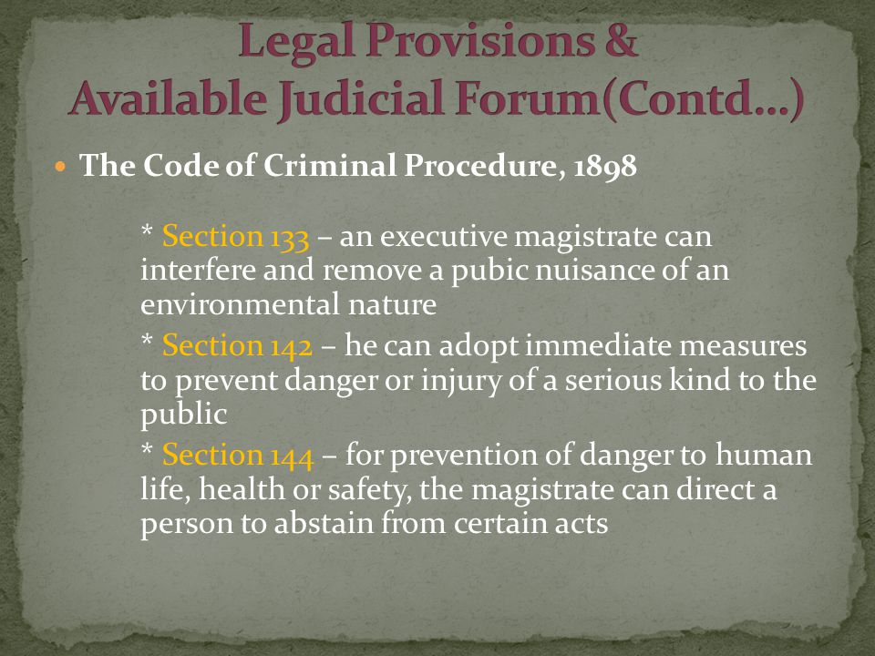 The Code of Criminal Procedure, 1898 * Section 133 – an executive magistrate can interfere and remove a pubic nuisance of an environmental nature * Section 142 – he can adopt immediate measures to prevent danger or injury of a serious kind to the public * Section 144 – for prevention of danger to human life, health or safety, the magistrate can direct a person to abstain from certain acts