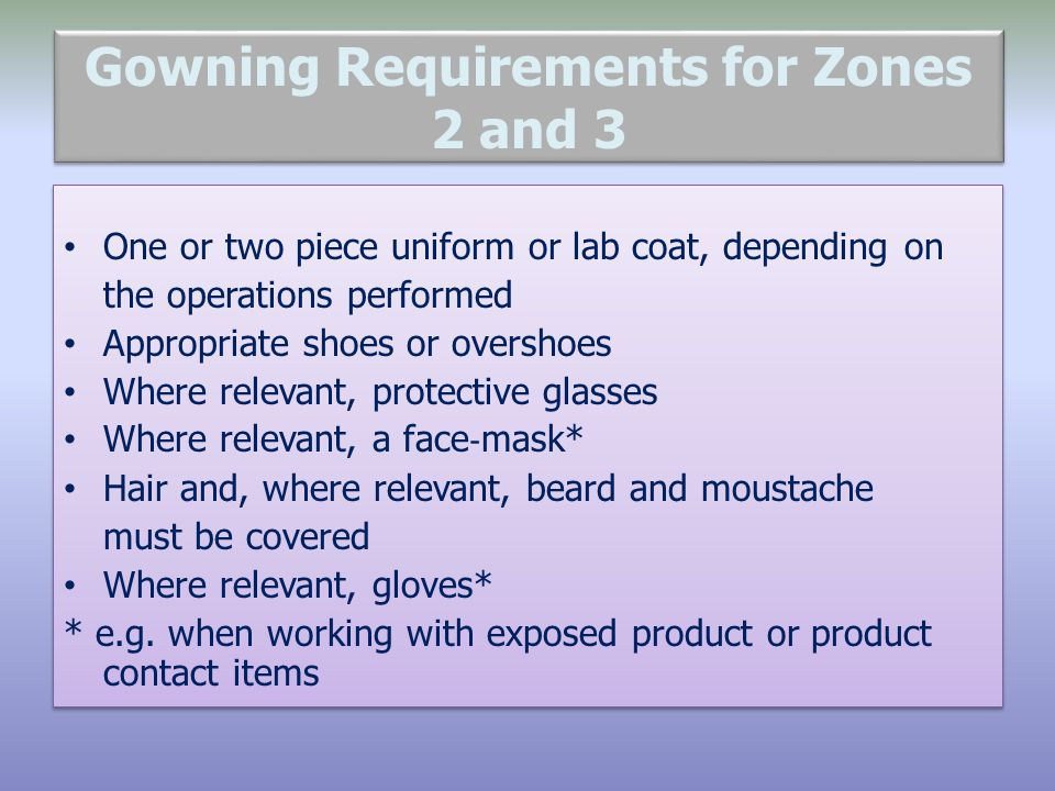 Gowning Requirements for Zones 2 and 3 One or two piece uniform or lab coat, depending on the operations performed Appropriate shoes or overshoes Where relevant, protective glasses Where relevant, a face mask* Hair and, where relevant, beard and moustache must be covered Where relevant, gloves* * e.g.