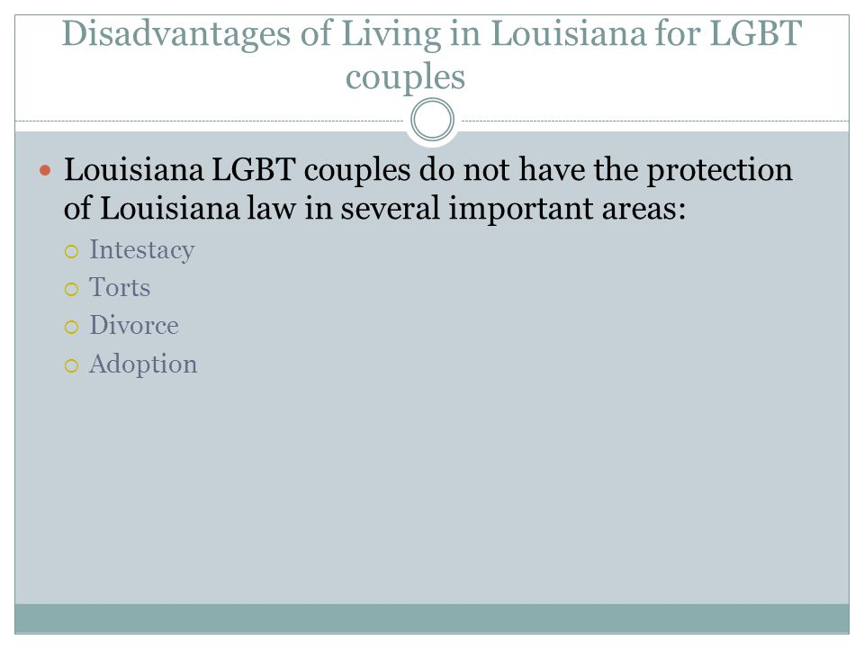 Disadvantages of Living in Louisiana for LGBT couples Louisiana LGBT couples do not have the protection of Louisiana law in several important areas: I