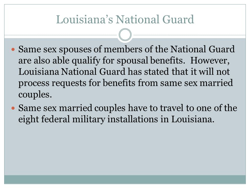 Louisianas National Guard Same sex spouses of members of the National Guard are also able qualify for spousal benefits. However, Louisiana National Gu