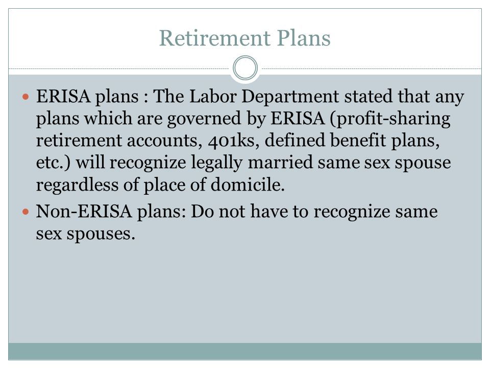 Retirement Plans ERISA plans : The Labor Department stated that any plans which are governed by ERISA (profit-sharing retirement accounts, 401ks, defi