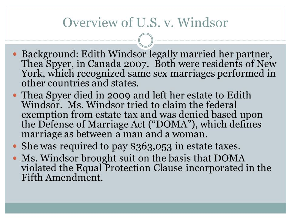 Overview of U.S. v. Windsor Background: Edith Windsor legally married her partner, Thea Spyer, in Canada 2007. Both were residents of New York, which