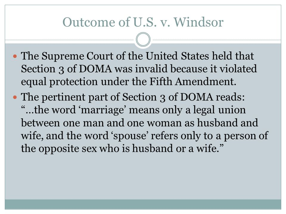 Outcome of U.S. v. Windsor The Supreme Court of the United States held that Section 3 of DOMA was invalid because it violated equal protection under t