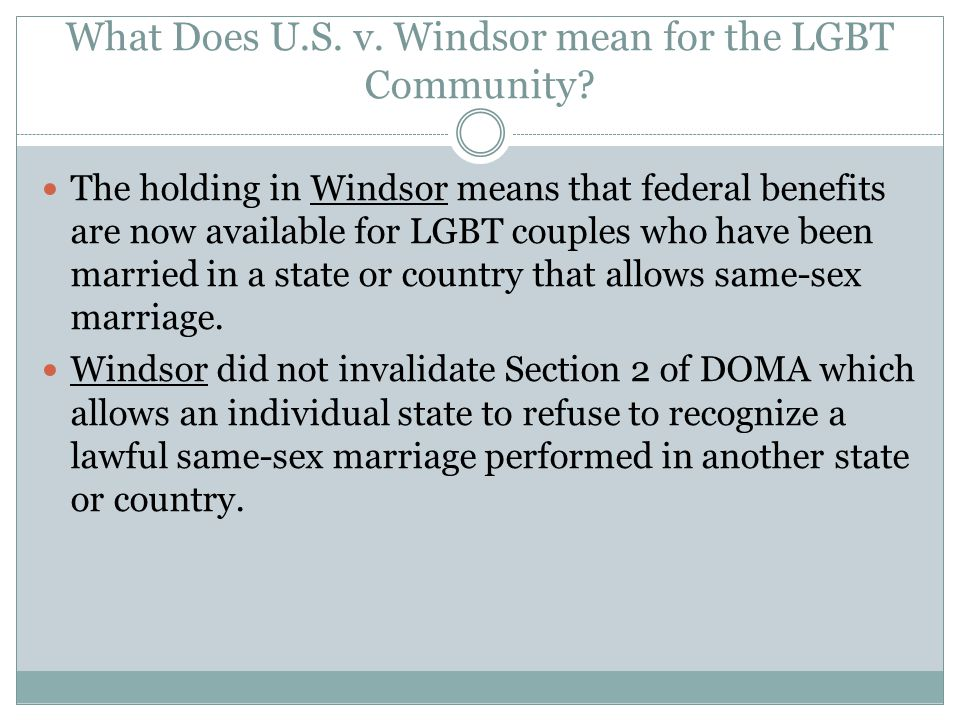 What Does U.S. v. Windsor mean for the LGBT Community? The holding in Windsor means that federal benefits are now available for LGBT couples who have