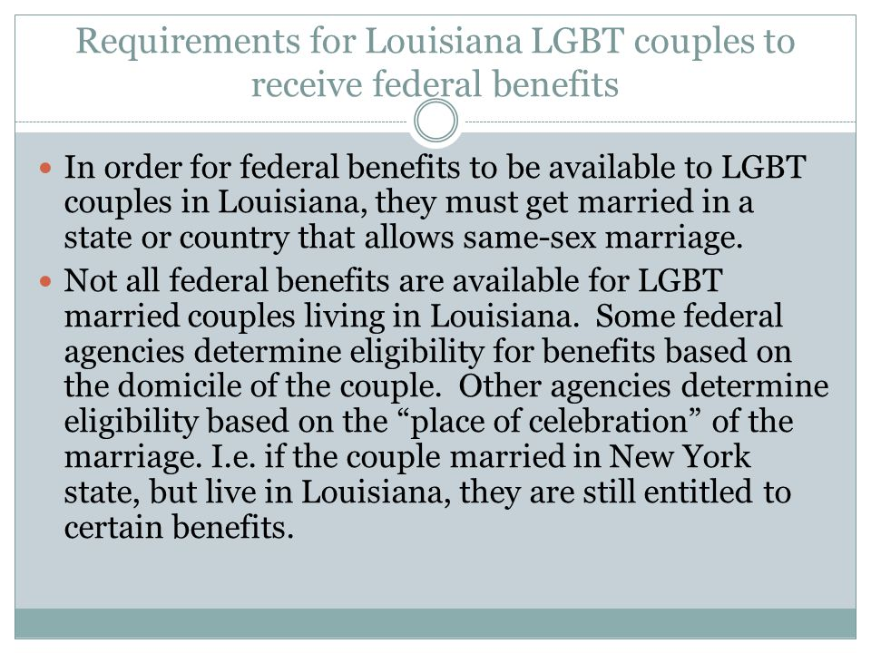 Requirements for Louisiana LGBT couples to receive federal benefits In order for federal benefits to be available to LGBT couples in Louisiana, they m