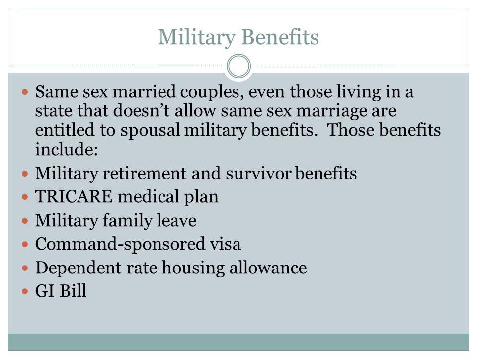 Military Benefits Same sex married couples, even those living in a state that doesnt allow same sex marriage are entitled to spousal military benefits