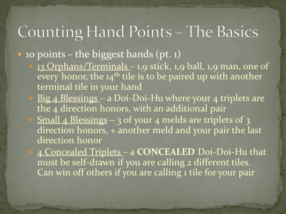 10 points – the biggest hands (pt. 1) 13 Orphans/Terminals – 1,9 stick, 1,9 ball, 1,9 man, one of every honor, the 14 th tile is to be paired up with