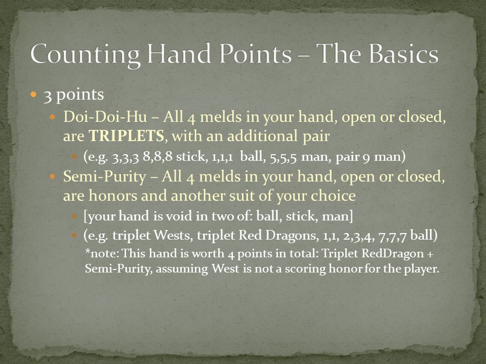 5 points Small 3 scholars – your pair is a dragon, and have triplets of the other dragons + 2 more melds 7 points Purity – All melds, and your pair in your hand are of the same suit (one of: ball, stick, man)