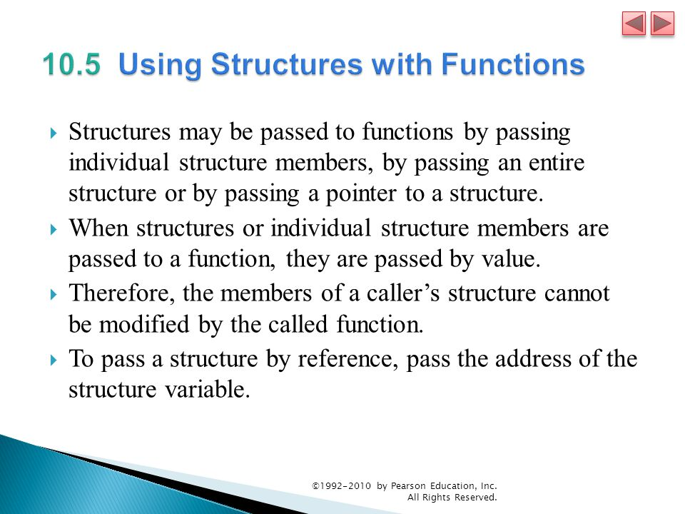 Structures may be passed to functions by passing individual structure members, by passing an entire structure or by passing a pointer to a structure.