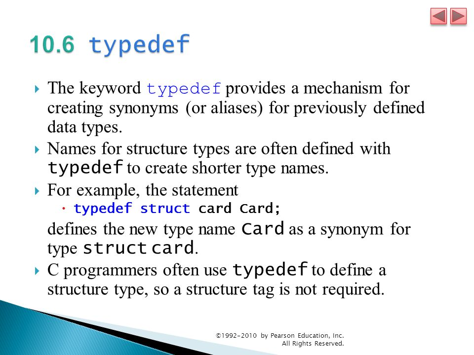 The keyword typedef provides a mechanism for creating synonyms (or aliases) for previously defined data types. Names for structure types are often def