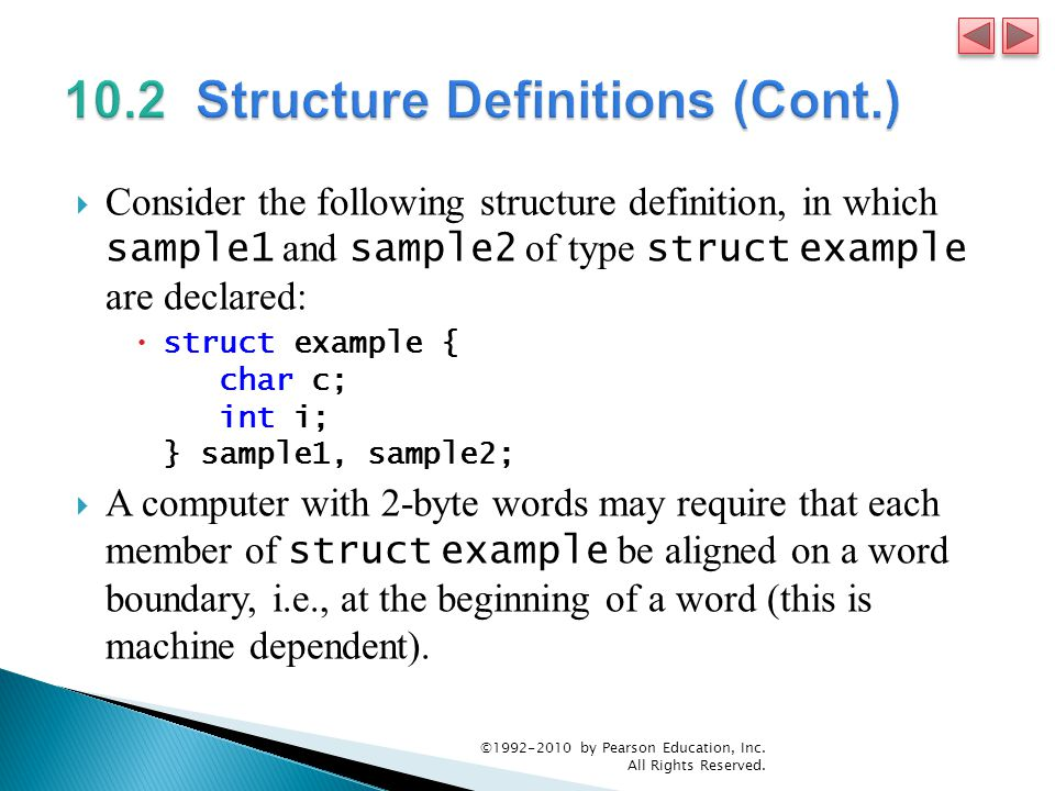 Consider the following structure definition, in which sample1 and sample2 of type struct example are declared: struct example { char c; int i; } sample1, sample2; A computer with 2-byte words may require that each member of struct example be aligned on a word boundary, i.e., at the beginning of a word (this is machine dependent).