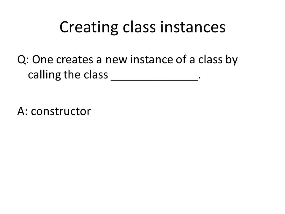 Creating class instances Q: One creates a new instance of a class by calling the class ______________. A: constructor