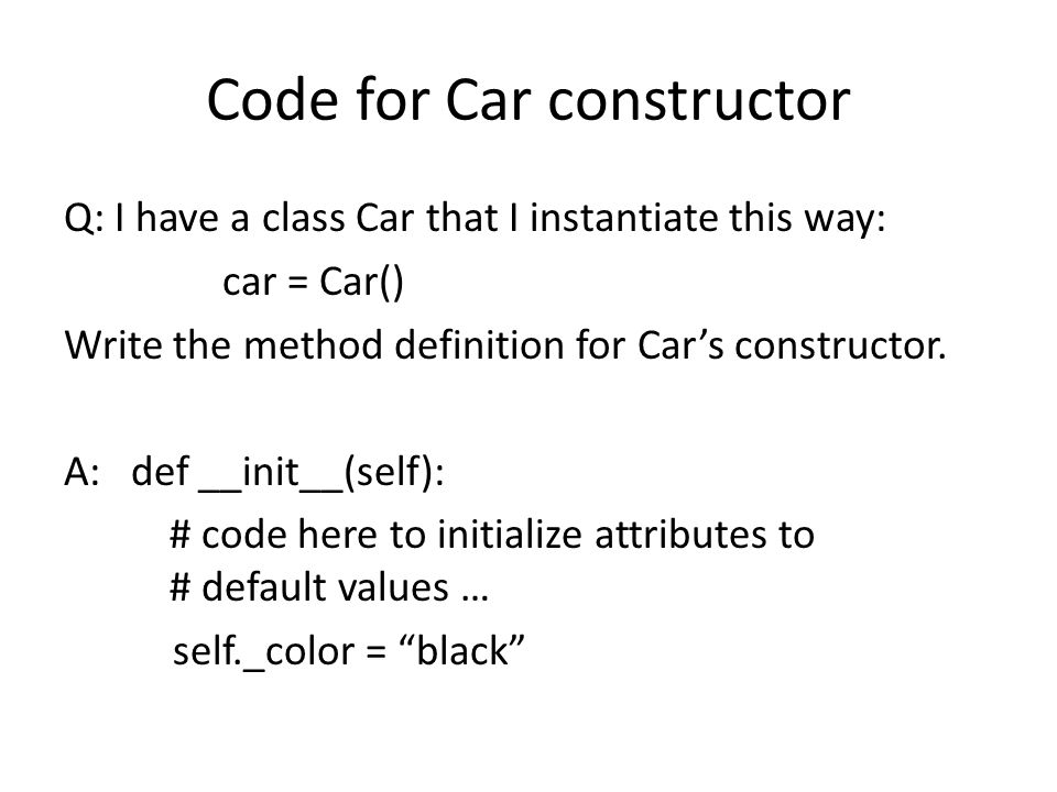 Code for Car constructor Q: I have a class Car that I instantiate this way: car = Car() Write the method definition for Cars constructor. A: def __ini