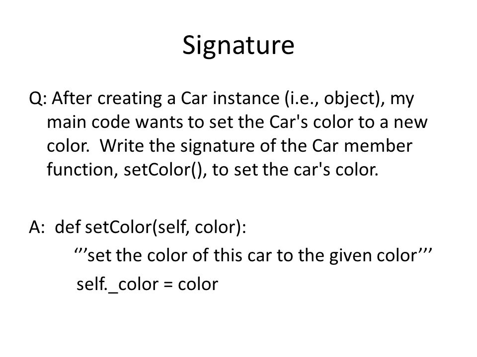 Signature Q: After creating a Car instance (i.e., object), my main code wants to set the Car s color to a new color.